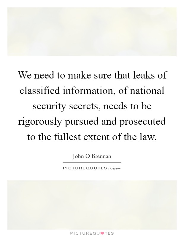 We need to make sure that leaks of classified information, of national security secrets, needs to be rigorously pursued and prosecuted to the fullest extent of the law. Picture Quote #1