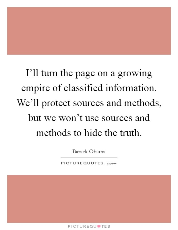 I'll turn the page on a growing empire of classified information. We'll protect sources and methods, but we won't use sources and methods to hide the truth Picture Quote #1