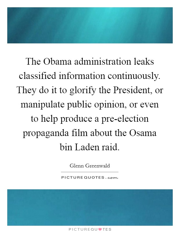 The Obama administration leaks classified information continuously. They do it to glorify the President, or manipulate public opinion, or even to help produce a pre-election propaganda film about the Osama bin Laden raid. Picture Quote #1