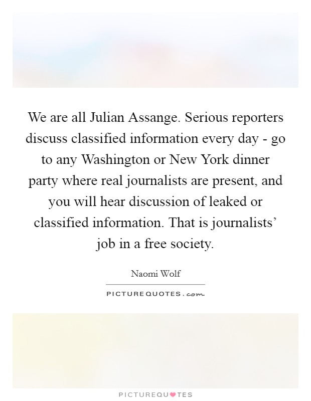 We are all Julian Assange. Serious reporters discuss classified information every day - go to any Washington or New York dinner party where real journalists are present, and you will hear discussion of leaked or classified information. That is journalists' job in a free society Picture Quote #1