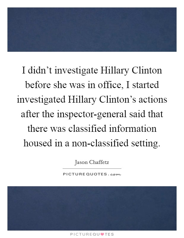 I didn't investigate Hillary Clinton before she was in office, I started investigated Hillary Clinton's actions after the inspector-general said that there was classified information housed in a non-classified setting Picture Quote #1