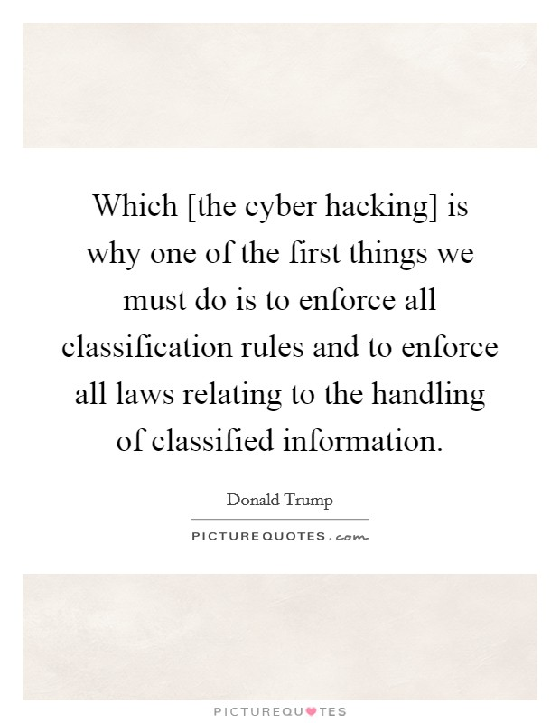 Which [the cyber hacking] is why one of the first things we must do is to enforce all classification rules and to enforce all laws relating to the handling of classified information Picture Quote #1