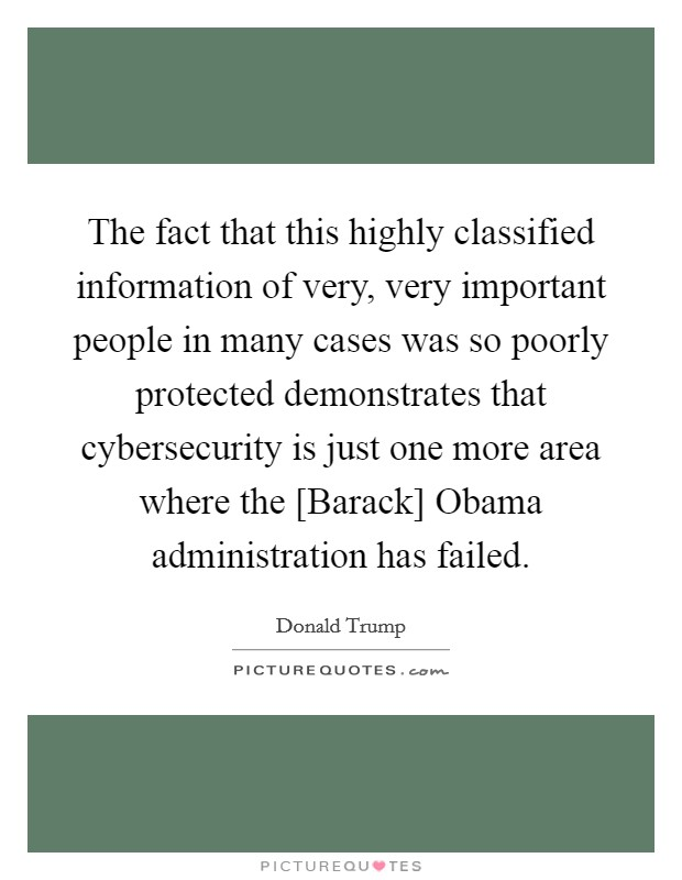 The fact that this highly classified information of very, very important people in many cases was so poorly protected demonstrates that cybersecurity is just one more area where the [Barack] Obama administration has failed Picture Quote #1