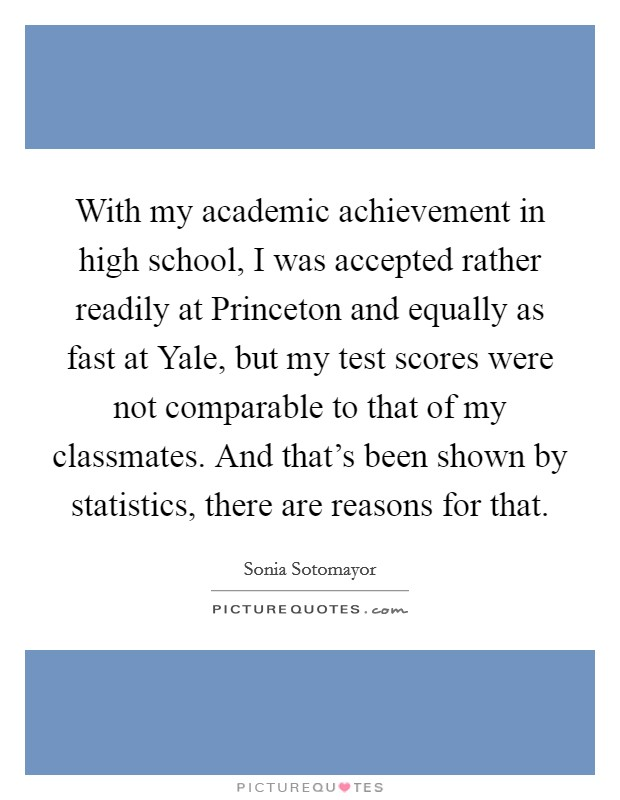 With my academic achievement in high school, I was accepted rather readily at Princeton and equally as fast at Yale, but my test scores were not comparable to that of my classmates. And that's been shown by statistics, there are reasons for that Picture Quote #1