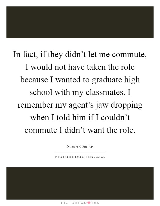 In fact, if they didn't let me commute, I would not have taken the role because I wanted to graduate high school with my classmates. I remember my agent's jaw dropping when I told him if I couldn't commute I didn't want the role. Picture Quote #1