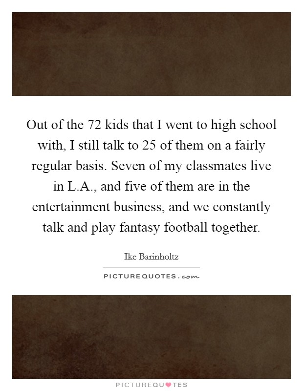 Out of the 72 kids that I went to high school with, I still talk to 25 of them on a fairly regular basis. Seven of my classmates live in L.A., and five of them are in the entertainment business, and we constantly talk and play fantasy football together Picture Quote #1