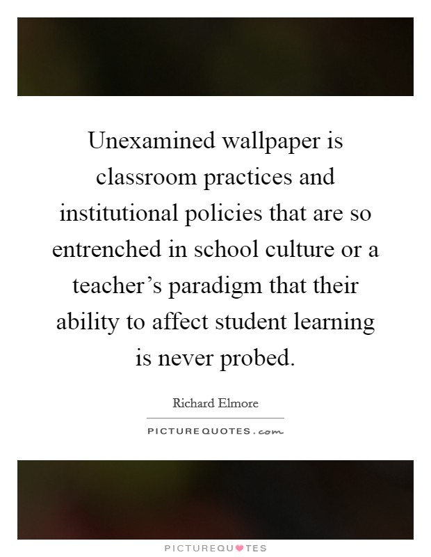 Unexamined wallpaper is classroom practices and institutional policies that are so entrenched in school culture or a teacher's paradigm that their ability to affect student learning is never probed Picture Quote #1