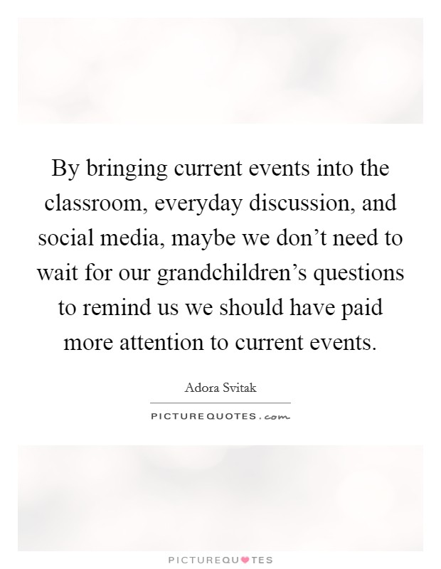 By bringing current events into the classroom, everyday discussion, and social media, maybe we don't need to wait for our grandchildren's questions to remind us we should have paid more attention to current events Picture Quote #1
