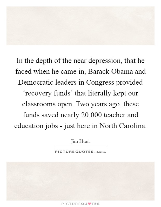In the depth of the near depression, that he faced when he came in, Barack Obama and Democratic leaders in Congress provided 'recovery funds' that literally kept our classrooms open. Two years ago, these funds saved nearly 20,000 teacher and education jobs - just here in North Carolina Picture Quote #1
