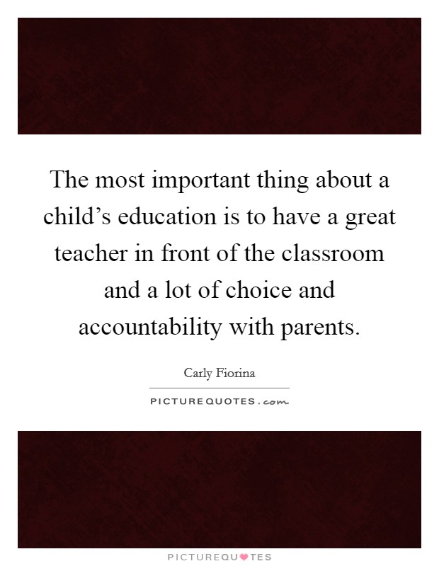 The most important thing about a child's education is to have a great teacher in front of the classroom and a lot of choice and accountability with parents. Picture Quote #1