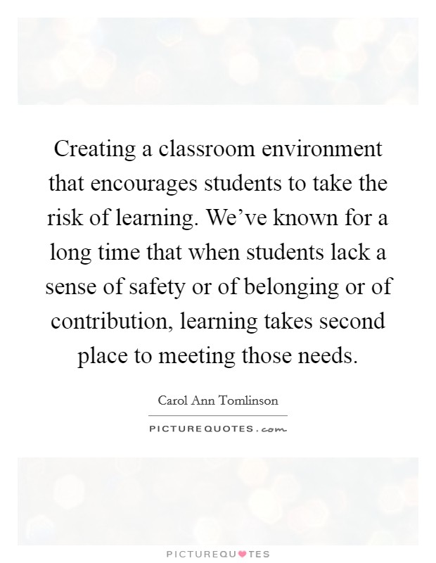 Creating a classroom environment that encourages students to take the risk of learning. We've known for a long time that when students lack a sense of safety or of belonging or of contribution, learning takes second place to meeting those needs Picture Quote #1