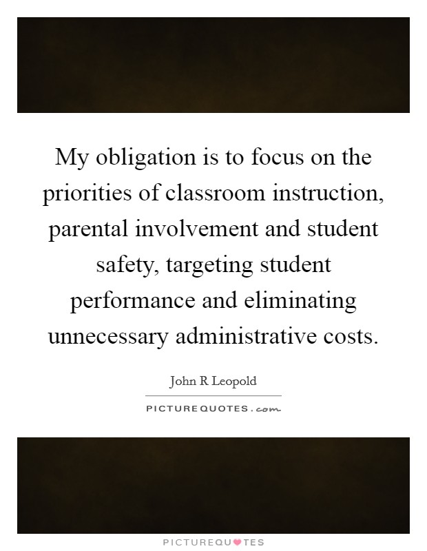 My obligation is to focus on the priorities of classroom instruction, parental involvement and student safety, targeting student performance and eliminating unnecessary administrative costs Picture Quote #1