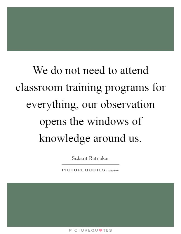 We do not need to attend classroom training programs for everything, our observation opens the windows of knowledge around us Picture Quote #1
