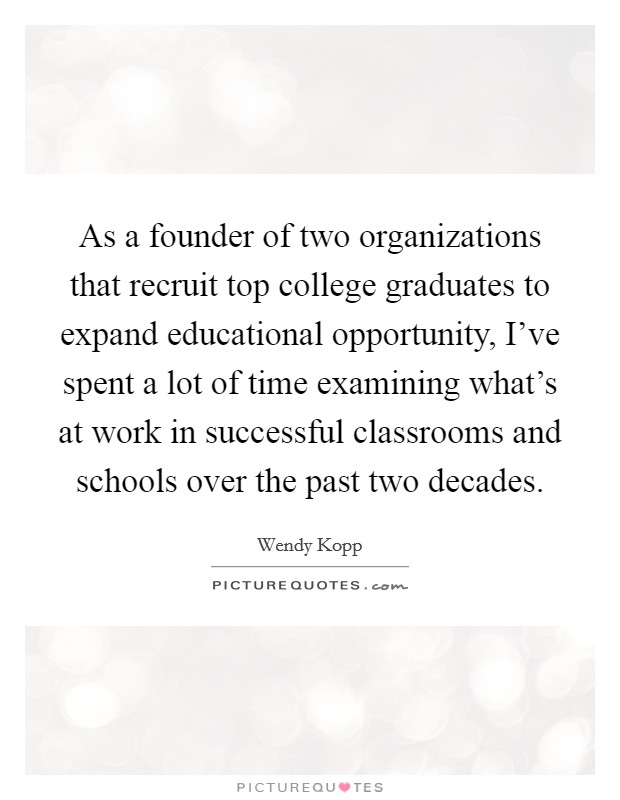 As a founder of two organizations that recruit top college graduates to expand educational opportunity, I've spent a lot of time examining what's at work in successful classrooms and schools over the past two decades Picture Quote #1