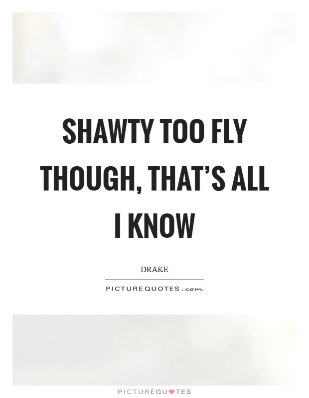 Shawty too fly though, that's all I know Picture Quote #1