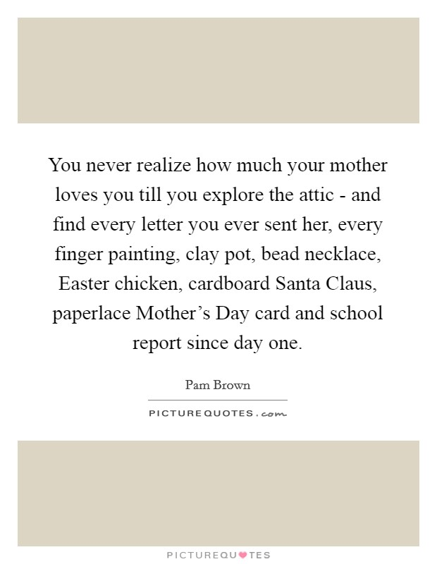 You never realize how much your mother loves you till you explore the attic - and find every letter you ever sent her, every finger painting, clay pot, bead necklace, Easter chicken, cardboard Santa Claus, paperlace Mother's Day card and school report since day one Picture Quote #1