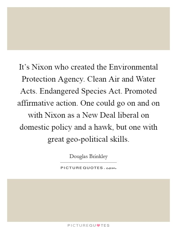 It's Nixon who created the Environmental Protection Agency. Clean Air and Water Acts. Endangered Species Act. Promoted affirmative action. One could go on and on with Nixon as a New Deal liberal on domestic policy and a hawk, but one with great geo-political skills Picture Quote #1