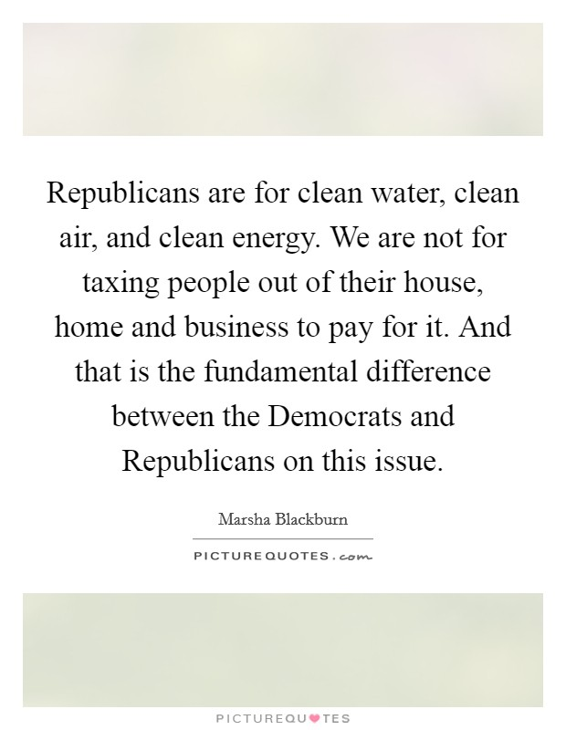 Republicans are for clean water, clean air, and clean energy. We are not for taxing people out of their house, home and business to pay for it. And that is the fundamental difference between the Democrats and Republicans on this issue. Picture Quote #1