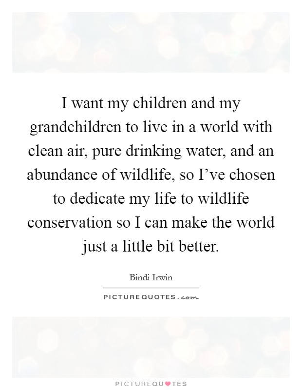 I want my children and my grandchildren to live in a world with clean air, pure drinking water, and an abundance of wildlife, so I've chosen to dedicate my life to wildlife conservation so I can make the world just a little bit better. Picture Quote #1
