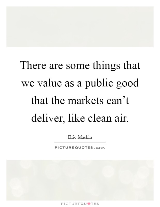 There are some things that we value as a public good that the markets can't deliver, like clean air Picture Quote #1
