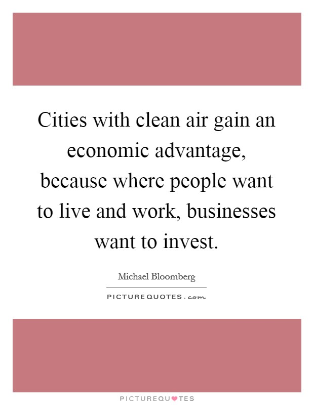 Cities with clean air gain an economic advantage, because where people want to live and work, businesses want to invest Picture Quote #1