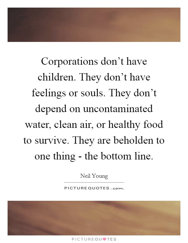 Corporations don't have children. They don't have feelings or souls. They don't depend on uncontaminated water, clean air, or healthy food to survive. They are beholden to one thing - the bottom line Picture Quote #1