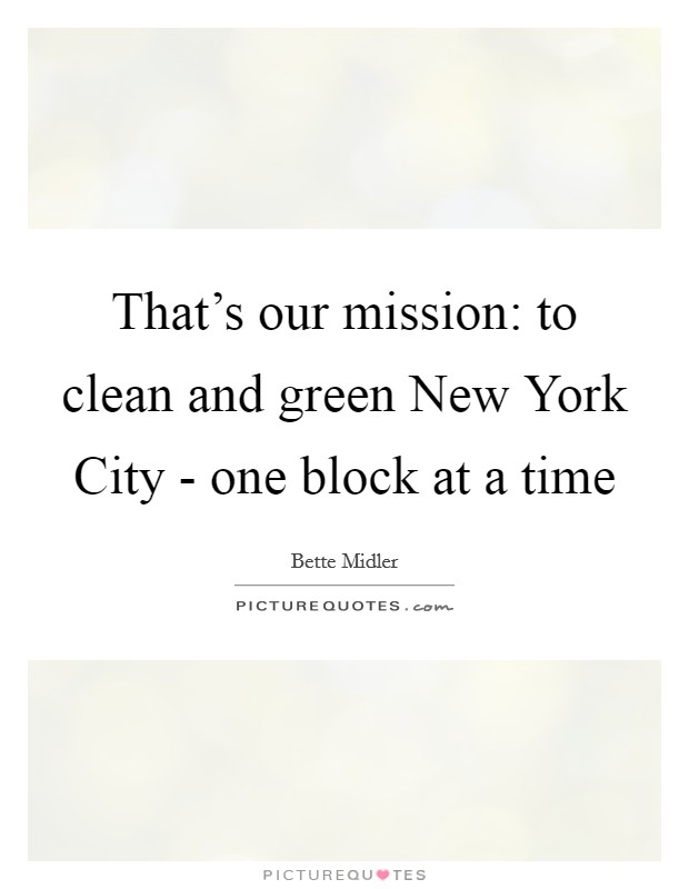 That's our mission: to clean and green New York City - one block at a time Picture Quote #1