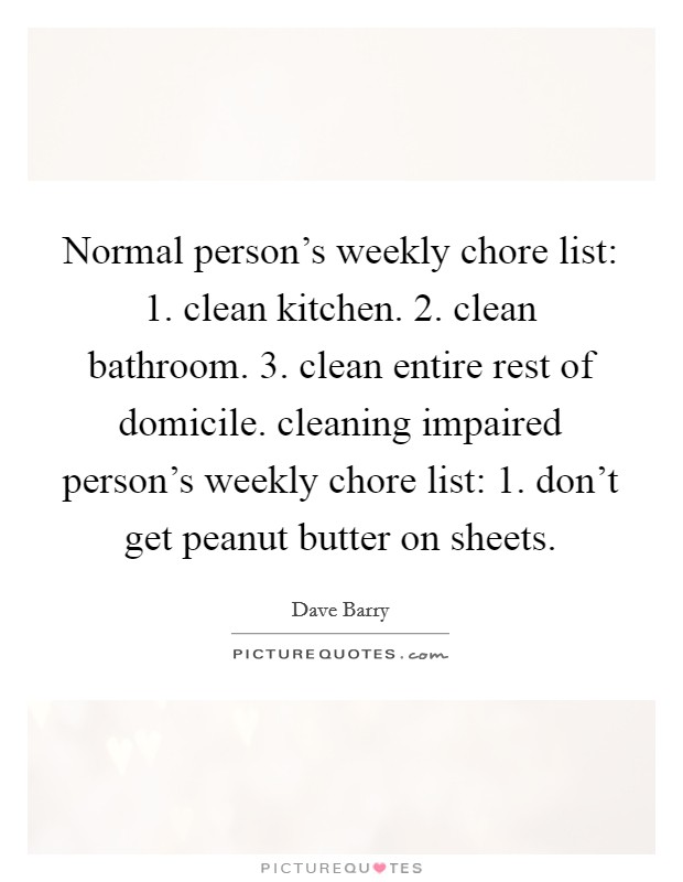 Normal person's weekly chore list: 1. clean kitchen. 2. clean bathroom. 3. clean entire rest of domicile. cleaning impaired person's weekly chore list: 1. don't get peanut butter on sheets Picture Quote #1