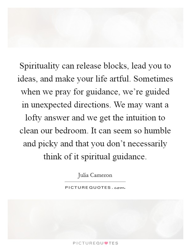 Spirituality can release blocks, lead you to ideas, and make your life artful. Sometimes when we pray for guidance, we're guided in unexpected directions. We may want a lofty answer and we get the intuition to clean our bedroom. It can seem so humble and picky and that you don't necessarily think of it spiritual guidance Picture Quote #1