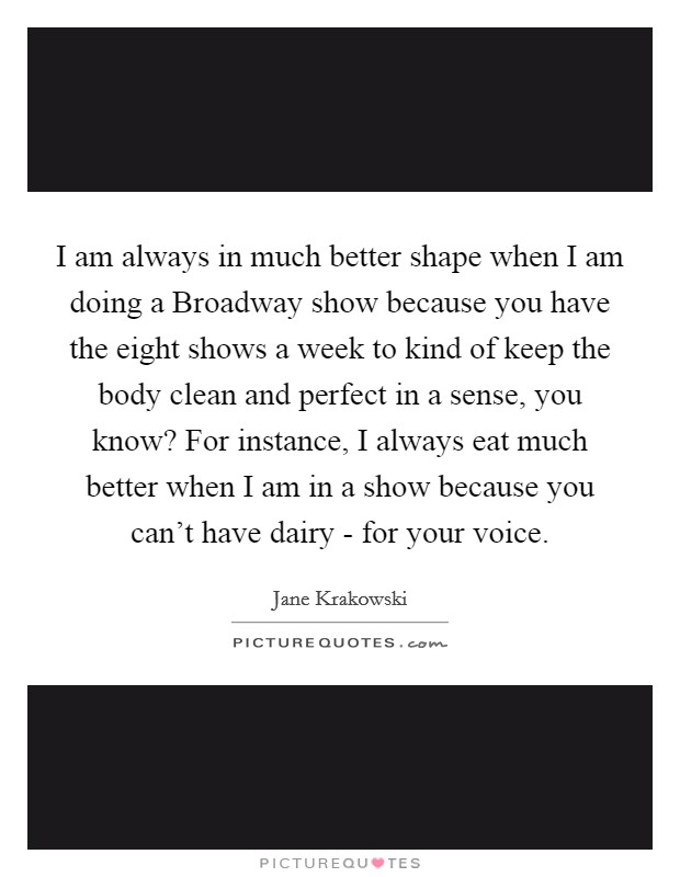 I am always in much better shape when I am doing a Broadway show because you have the eight shows a week to kind of keep the body clean and perfect in a sense, you know? For instance, I always eat much better when I am in a show because you can't have dairy - for your voice Picture Quote #1