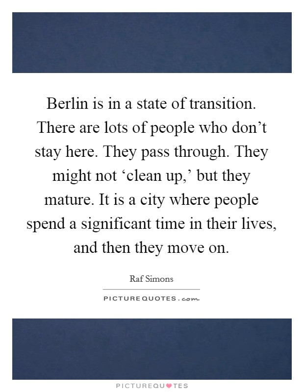 Berlin is in a state of transition. There are lots of people who don't stay here. They pass through. They might not 'clean up,' but they mature. It is a city where people spend a significant time in their lives, and then they move on Picture Quote #1