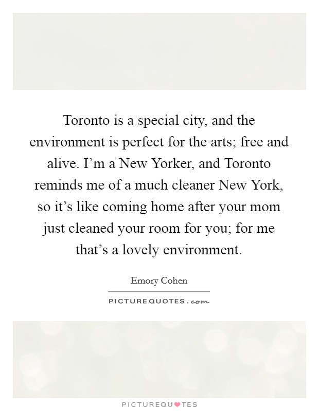 Toronto is a special city, and the environment is perfect for the arts; free and alive. I'm a New Yorker, and Toronto reminds me of a much cleaner New York, so it's like coming home after your mom just cleaned your room for you; for me that's a lovely environment Picture Quote #1
