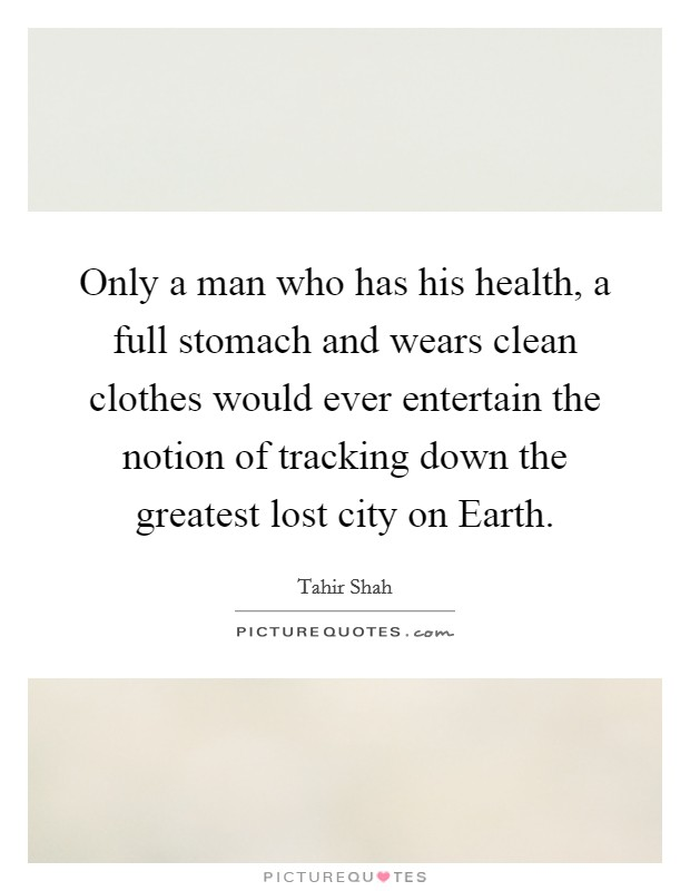 Only a man who has his health, a full stomach and wears clean clothes would ever entertain the notion of tracking down the greatest lost city on Earth. Picture Quote #1