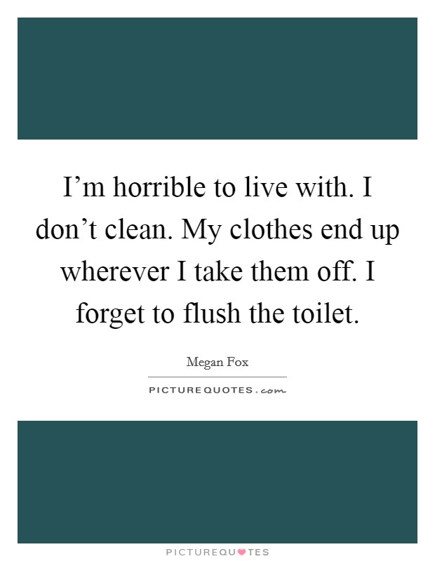 Don T Forget To Take Your Medicine Quotes: I'm Horrible To Live With. I Don't Clean. My Clothes End