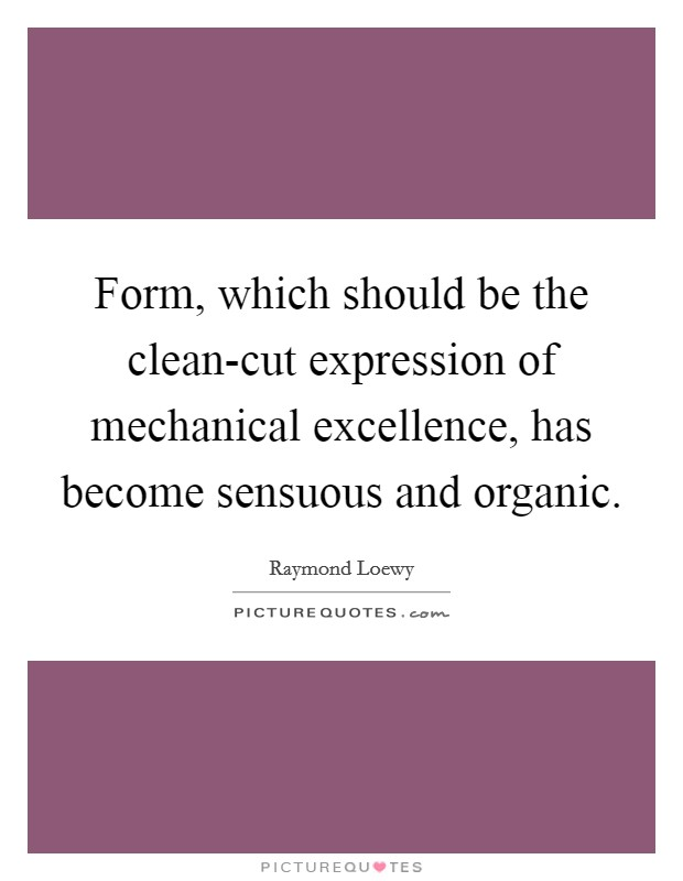 Form, which should be the clean-cut expression of mechanical excellence, has become sensuous and organic Picture Quote #1