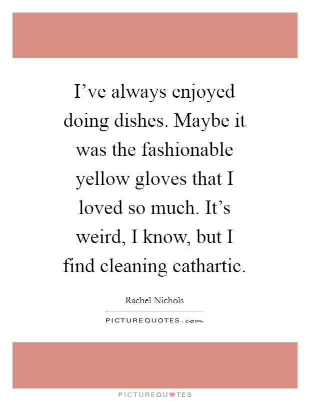 I've always enjoyed doing dishes. Maybe it was the fashionable yellow gloves that I loved so much. It's weird, I know, but I find cleaning cathartic Picture Quote #1