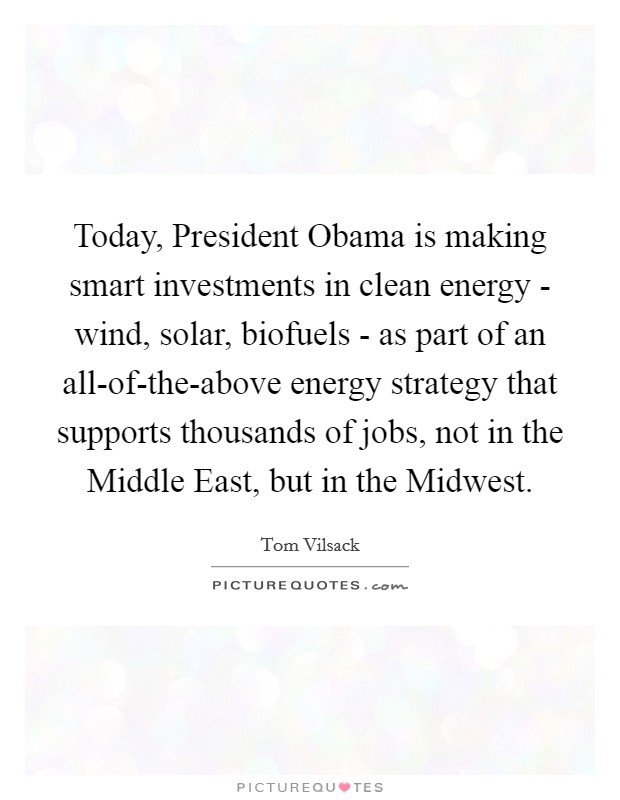 Today, President Obama is making smart investments in clean energy - wind, solar, biofuels - as part of an all-of-the-above energy strategy that supports thousands of jobs, not in the Middle East, but in the Midwest. Picture Quote #1