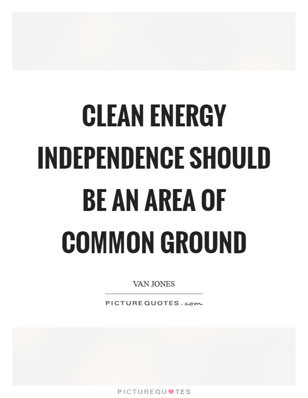 Clean energy independence should be an area of common ground Picture Quote #1