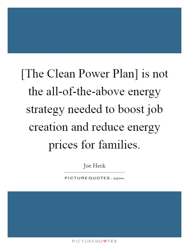 [The Clean Power Plan] is not the all-of-the-above energy strategy needed to boost job creation and reduce energy prices for families Picture Quote #1