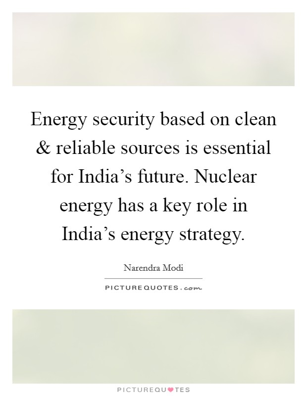 Energy security based on clean and reliable sources is essential for India's future. Nuclear energy has a key role in India's energy strategy Picture Quote #1