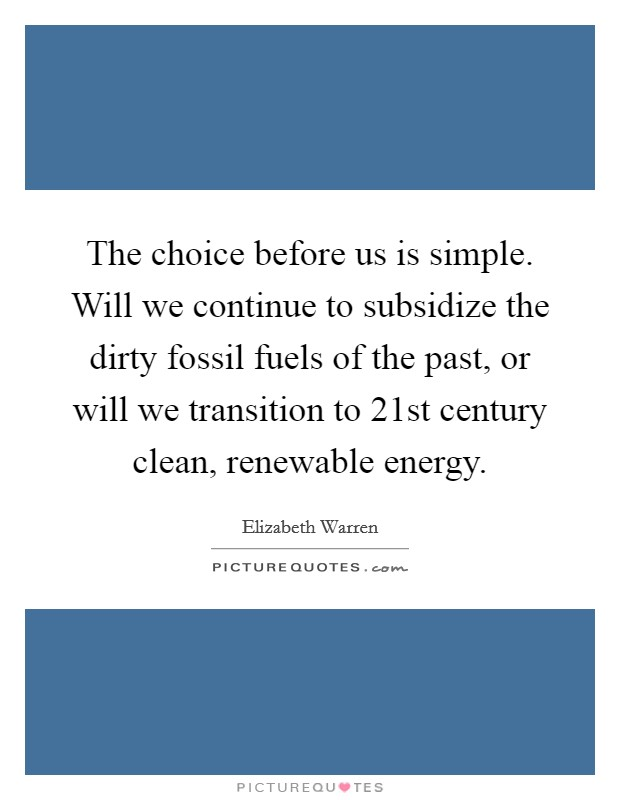 The choice before us is simple. Will we continue to subsidize the dirty fossil fuels of the past, or will we transition to 21st century clean, renewable energy Picture Quote #1