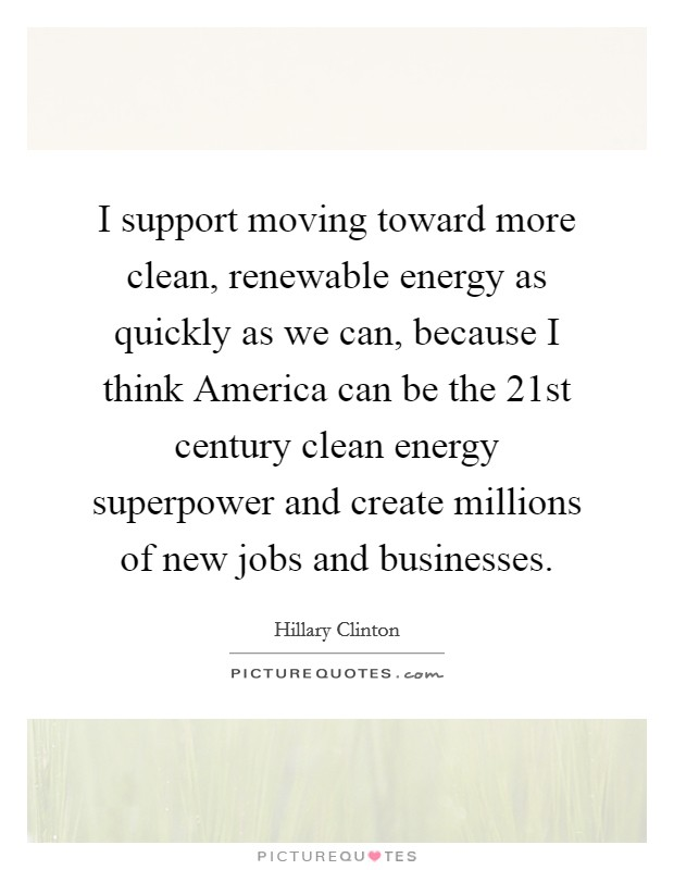 I support moving toward more clean, renewable energy as quickly as we can, because I think America can be the 21st century clean energy superpower and create millions of new jobs and businesses Picture Quote #1