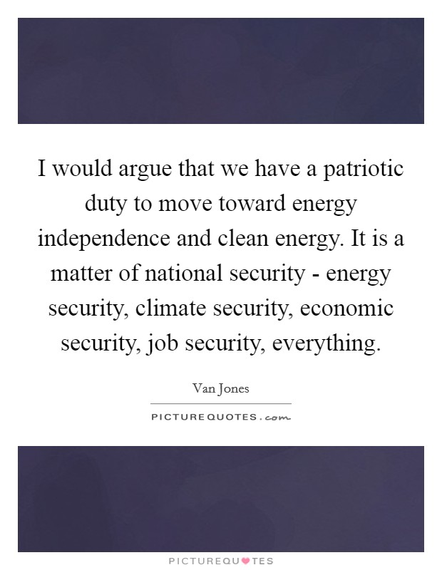 I would argue that we have a patriotic duty to move toward energy independence and clean energy. It is a matter of national security - energy security, climate security, economic security, job security, everything Picture Quote #1