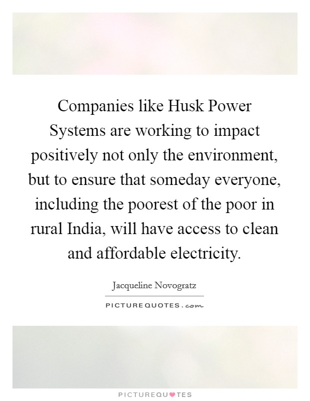 Companies like Husk Power Systems are working to impact positively not only the environment, but to ensure that someday everyone, including the poorest of the poor in rural India, will have access to clean and affordable electricity Picture Quote #1