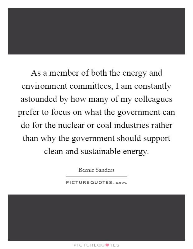 As a member of both the energy and environment committees, I am constantly astounded by how many of my colleagues prefer to focus on what the government can do for the nuclear or coal industries rather than why the government should support clean and sustainable energy Picture Quote #1