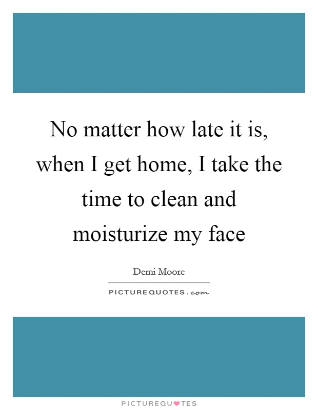 No matter how late it is, when I get home, I take the time to clean and moisturize my face Picture Quote #1