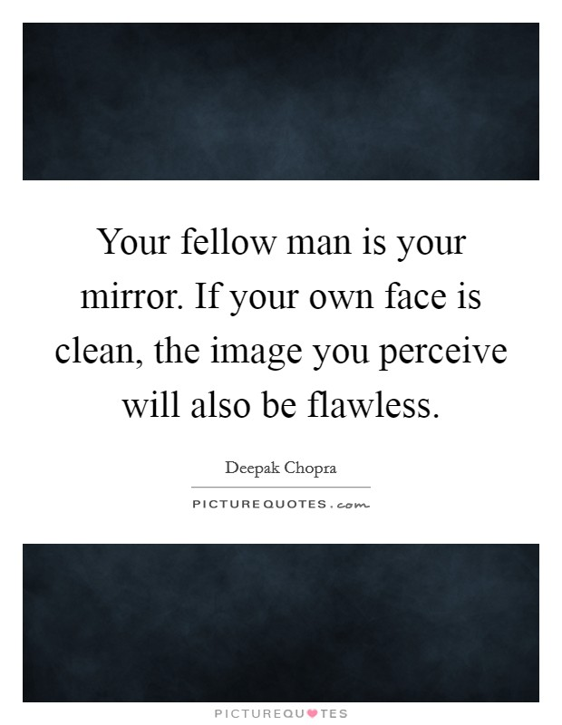 Your fellow man is your mirror. If your own face is clean ...