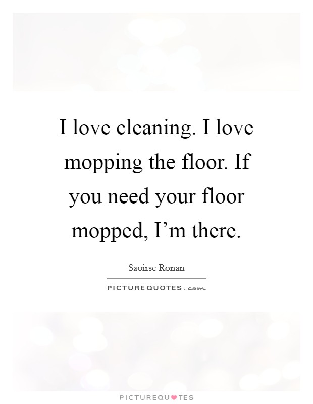 I love cleaning. I love mopping the floor. If you need your floor mopped, I'm there Picture Quote #1
