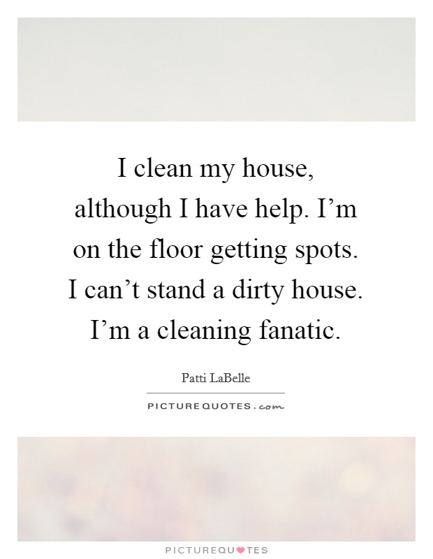I clean my house, although I have help. I'm on the floor getting spots. I can't stand a dirty house. I'm a cleaning fanatic Picture Quote #1