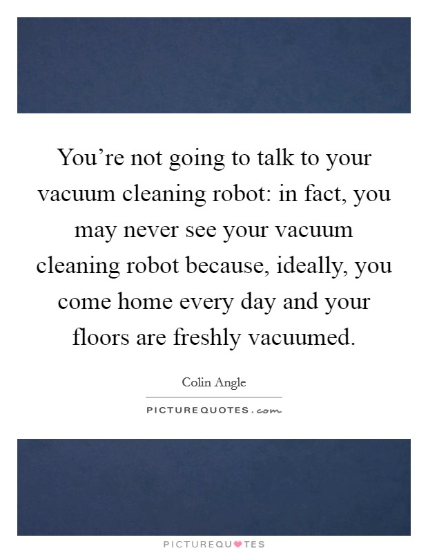 You're not going to talk to your vacuum cleaning robot: in fact, you may never see your vacuum cleaning robot because, ideally, you come home every day and your floors are freshly vacuumed Picture Quote #1